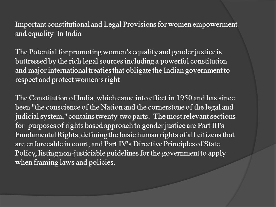 Important constitutional and Legal Provisions for women empowerment and equality In India The Potential for promoting women's equality and gender justice is buttressed by the rich legal sources including a powerful constitution and major international treaties that obligate the Indian government to respect and protect women's right The Constitution of India, which came into effect in 1950 and has since been the conscience of the Nation and the cornerstone of the legal and judicial system, contains twenty-two parts.