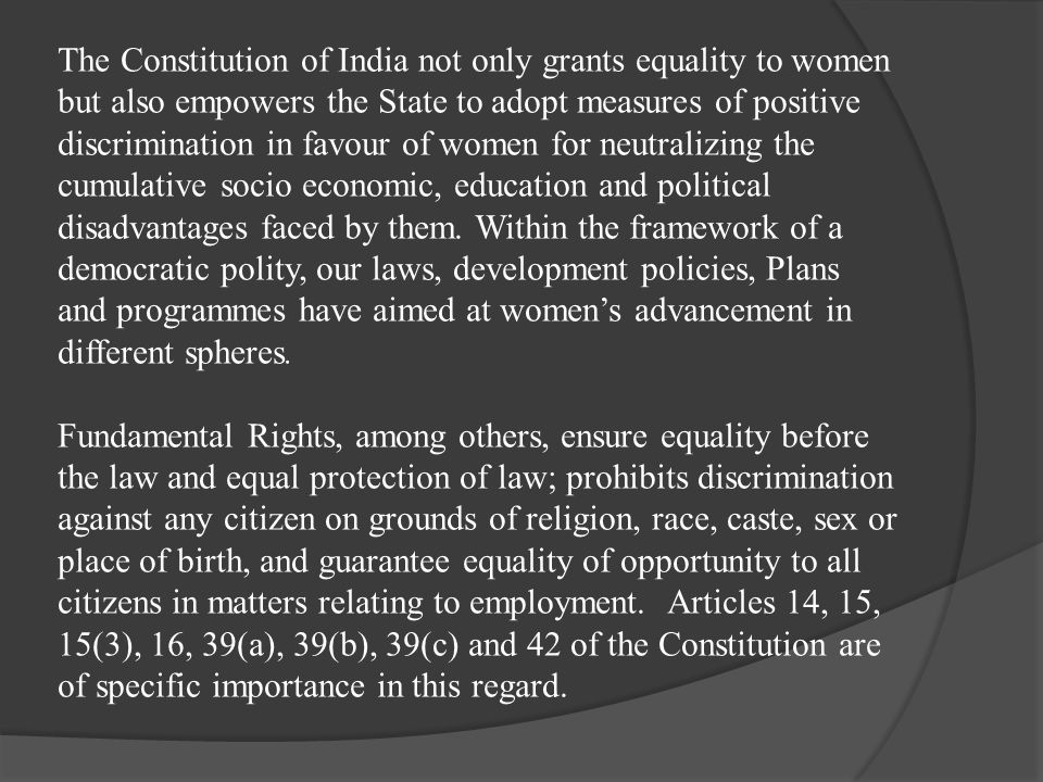 The Constitution of India not only grants equality to women but also empowers the State to adopt measures of positive discrimination in favour of women for neutralizing the cumulative socio economic, education and political disadvantages faced by them. Within the framework of a democratic polity, our laws, development policies, Plans and programmes have aimed at women's advancement in different spheres.