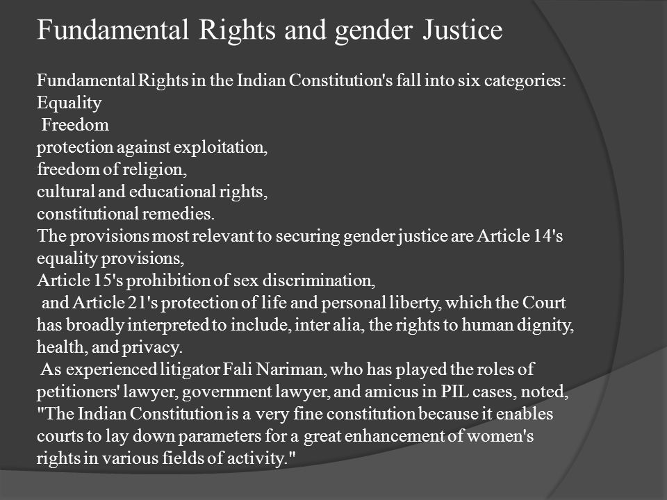 Fundamental Rights and gender Justice Fundamental Rights in the Indian Constitution s fall into six categories: Equality Freedom protection against exploitation, freedom of religion, cultural and educational rights, constitutional remedies.