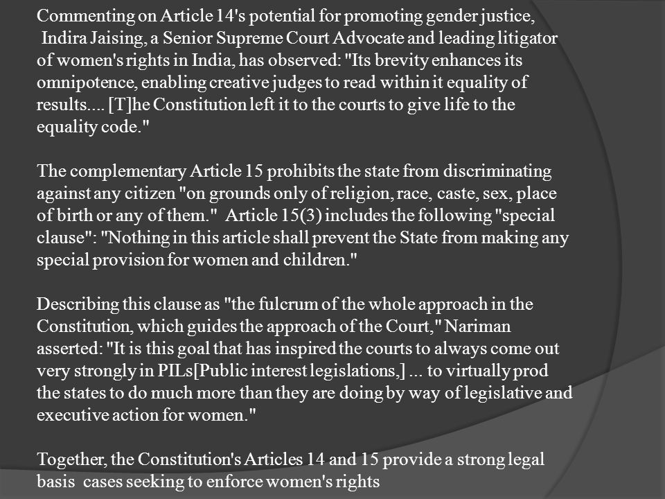 Commenting on Article 14 s potential for promoting gender justice, Indira Jaising, a Senior Supreme Court Advocate and leading litigator of women s rights in India, has observed: Its brevity enhances its omnipotence, enabling creative judges to read within it equality of results....