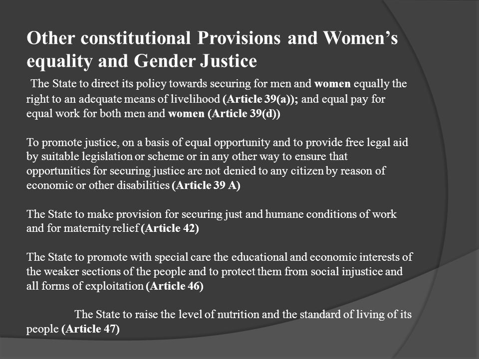 Other constitutional Provisions and Women's equality and Gender Justice The State to direct its policy towards securing for men and women equally the right to an adequate means of livelihood (Article 39(a)); and equal pay for equal work for both men and women (Article 39(d)) To promote justice, on a basis of equal opportunity and to provide free legal aid by suitable legislation or scheme or in any other way to ensure that opportunities for securing justice are not denied to any citizen by reason of economic or other disabilities (Article 39 A) The State to make provision for securing just and humane conditions of work and for maternity relief (Article 42) The State to promote with special care the educational and economic interests of the weaker sections of the people and to protect them from social injustice and all forms of exploitation (Article 46) The State to raise the level of nutrition and the standard of living of its people (Article 47)