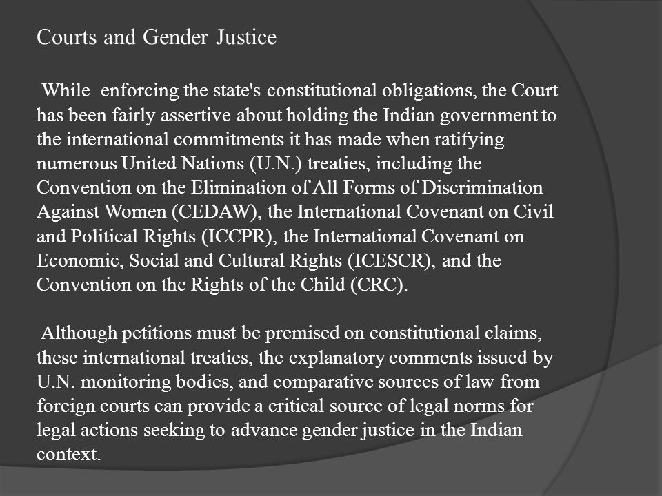 Courts and Gender Justice While enforcing the state s constitutional obligations, the Court has been fairly assertive about holding the Indian government to the international commitments it has made when ratifying numerous United Nations (U.N.) treaties, including the Convention on the Elimination of All Forms of Discrimination Against Women (CEDAW), the International Covenant on Civil and Political Rights (ICCPR), the International Covenant on Economic, Social and Cultural Rights (ICESCR), and the Convention on the Rights of the Child (CRC).