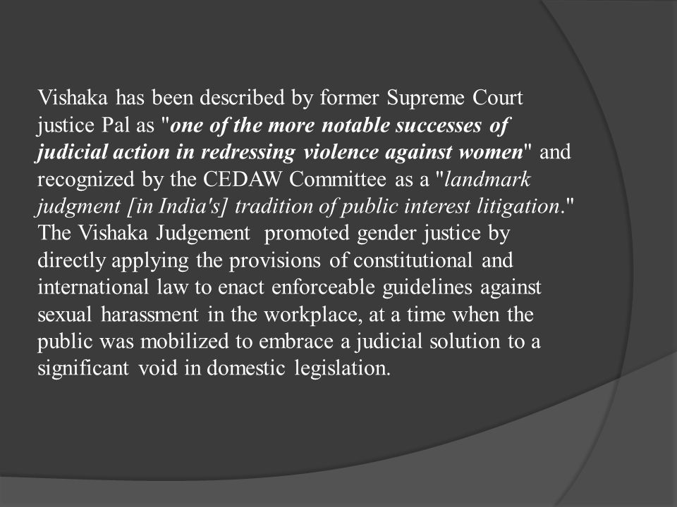 Vishaka has been described by former Supreme Court justice Pal as one of the more notable successes of judicial action in redressing violence against women and recognized by the CEDAW Committee as a landmark judgment [in India s] tradition of public interest litigation. The Vishaka Judgement promoted gender justice by directly applying the provisions of constitutional and international law to enact enforceable guidelines against sexual harassment in the workplace, at a time when the public was mobilized to embrace a judicial solution to a significant void in domestic legislation.