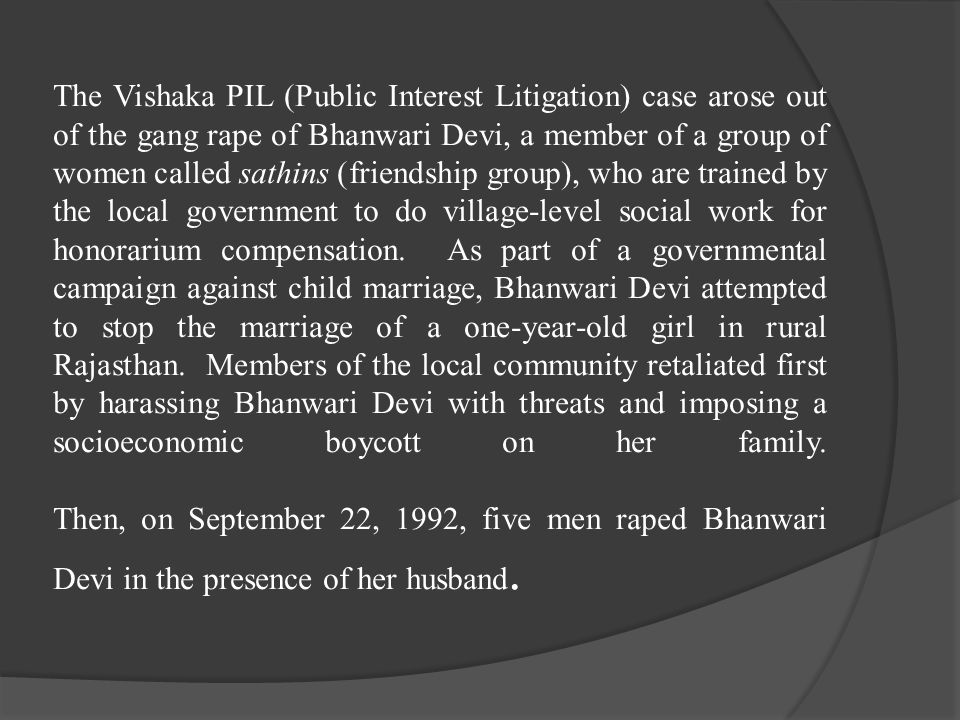 The Vishaka PIL (Public Interest Litigation) case arose out of the gang rape of Bhanwari Devi, a member of a group of women called sathins (friendship group), who are trained by the local government to do village-level social work for honorarium compensation.