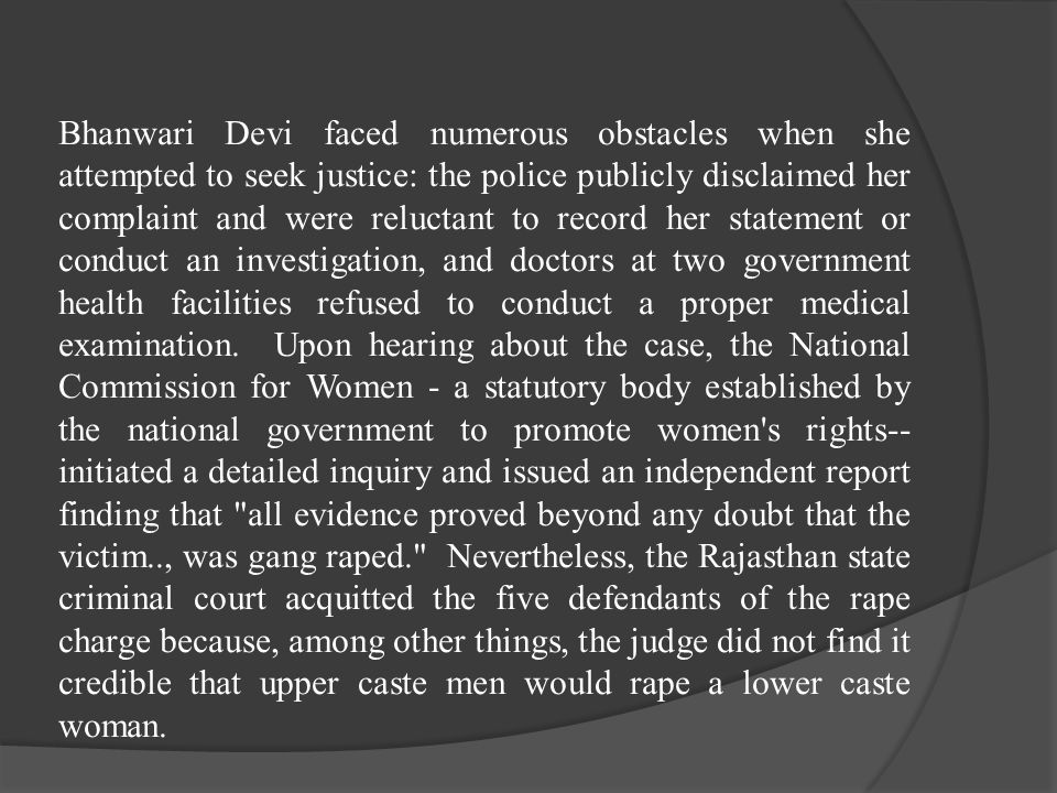Bhanwari Devi faced numerous obstacles when she attempted to seek justice: the police publicly disclaimed her complaint and were reluctant to record her statement or conduct an investigation, and doctors at two government health facilities refused to conduct a proper medical examination.