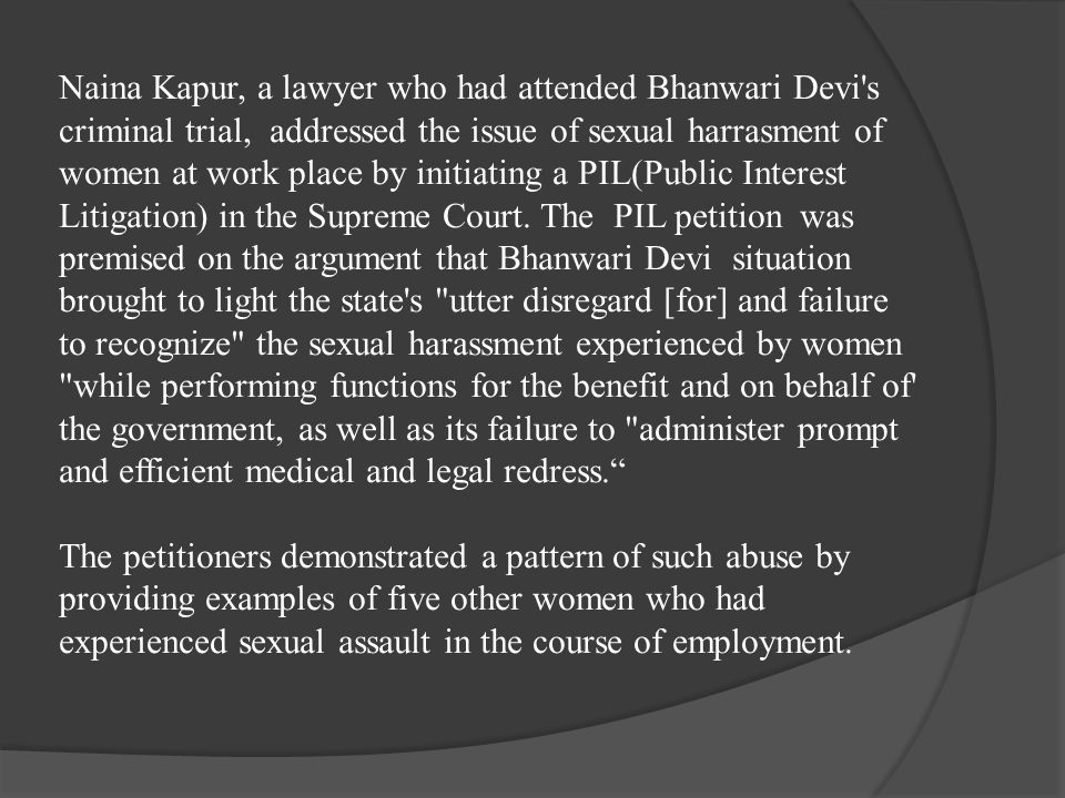 Naina Kapur, a lawyer who had attended Bhanwari Devi s criminal trial, addressed the issue of sexual harrasment of women at work place by initiating a PIL(Public Interest Litigation) in the Supreme Court.