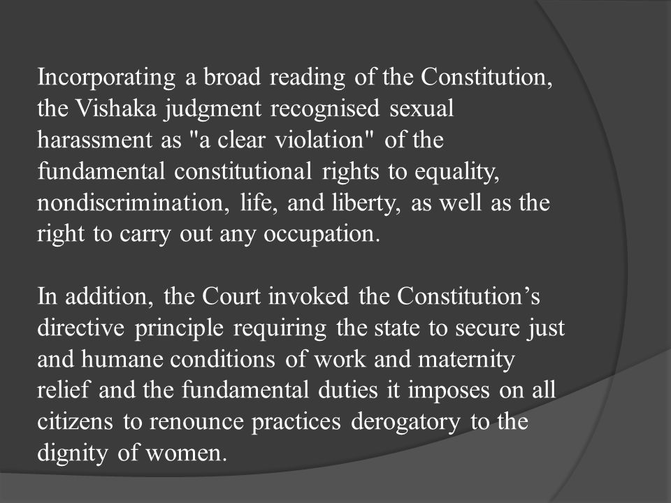 Incorporating a broad reading of the Constitution, the Vishaka judgment recognised sexual harassment as a clear violation of the fundamental constitutional rights to equality, nondiscrimination, life, and liberty, as well as the right to carry out any occupation.