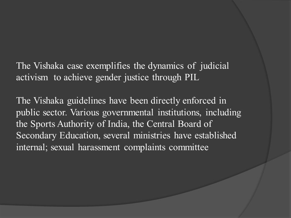 The Vishaka case exemplifies the dynamics of judicial activism to achieve gender justice through PIL The Vishaka guidelines have been directly enforced in public sector.
