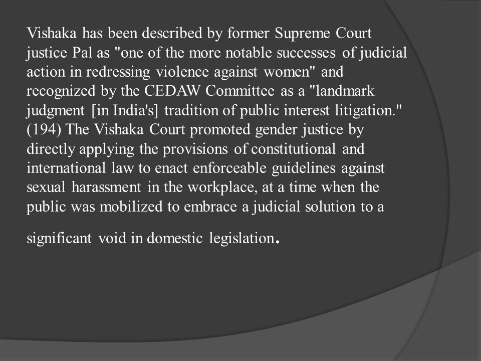 Vishaka has been described by former Supreme Court justice Pal as one of the more notable successes of judicial action in redressing violence against women and recognized by the CEDAW Committee as a landmark judgment [in India s] tradition of public interest litigation. (194) The Vishaka Court promoted gender justice by directly applying the provisions of constitutional and international law to enact enforceable guidelines against sexual harassment in the workplace, at a time when the public was mobilized to embrace a judicial solution to a significant void in domestic legislation.
