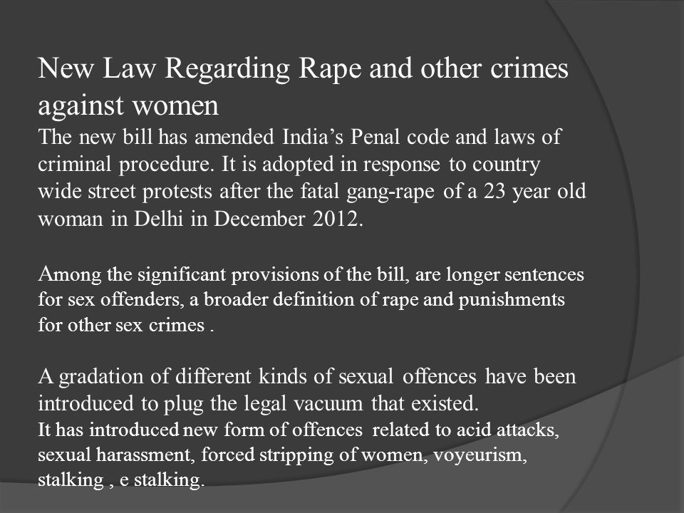 New Law Regarding Rape and other crimes against women The new bill has amended India's Penal code and laws of criminal procedure.