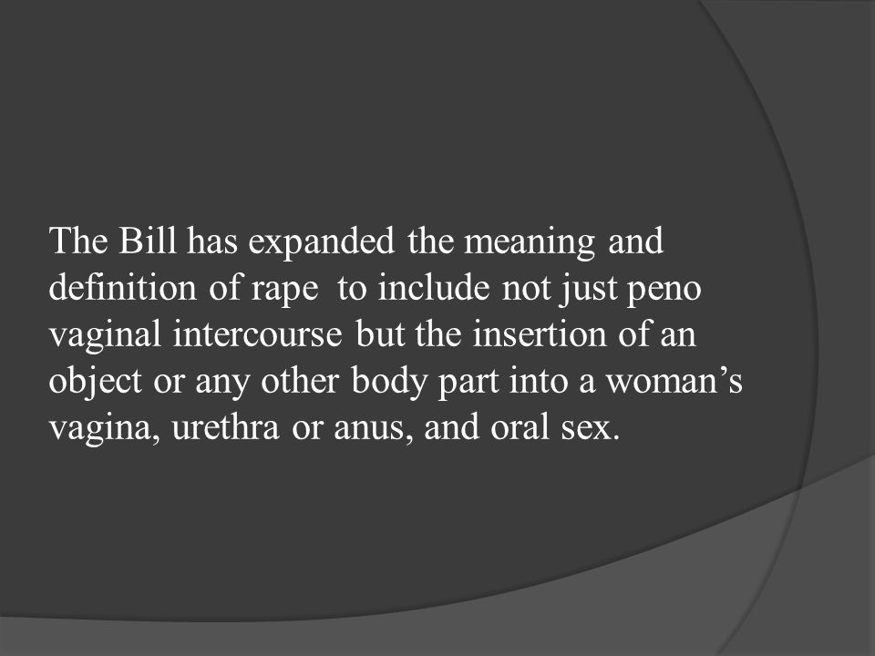 The Bill has expanded the meaning and definition of rape to include not just peno vaginal intercourse but the insertion of an object or any other body part into a woman's vagina, urethra or anus, and oral sex.