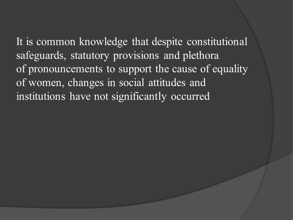 It is common knowledge that despite constitutional safeguards, statutory provisions and plethora of pronouncements to support the cause of equality of women, changes in social attitudes and institutions have not significantly occurred