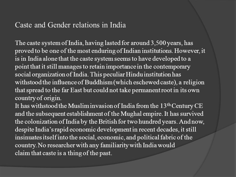Caste and Gender relations in India The caste system of India, having lasted for around 3,500 years, has proved to be one of the most enduring of Indian institutions.