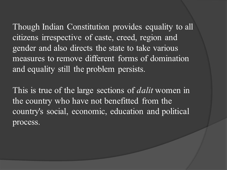 Though Indian Constitution provides equality to all citizens irrespective of caste, creed, region and gender and also directs the state to take various measures to remove different forms of domination and equality still the problem persists.