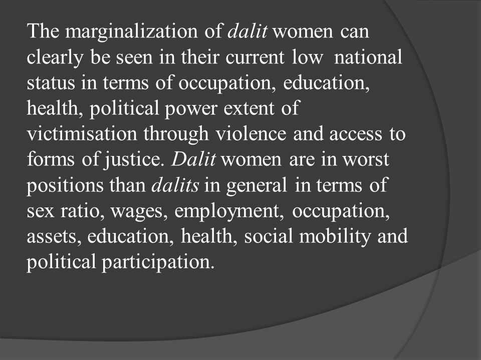 The marginalization of dalit women can clearly be seen in their current low national status in terms of occupation, education, health, political power extent of victimisation through violence and access to forms of justice.