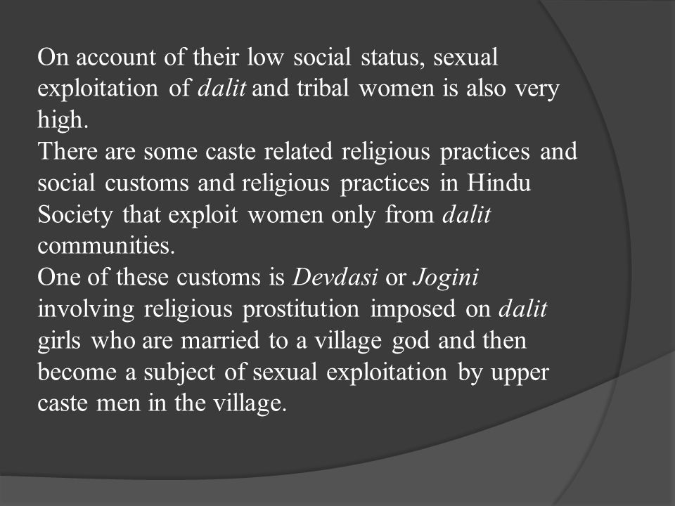 On account of their low social status, sexual exploitation of dalit and tribal women is also very high.