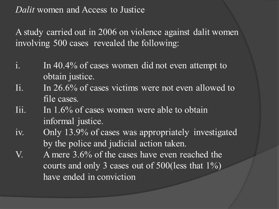 Dalit women and Access to Justice A study carried out in 2006 on violence against dalit women involving 500 cases revealed the following: i. In 40.4% of cases women did not even attempt to obtain justice.