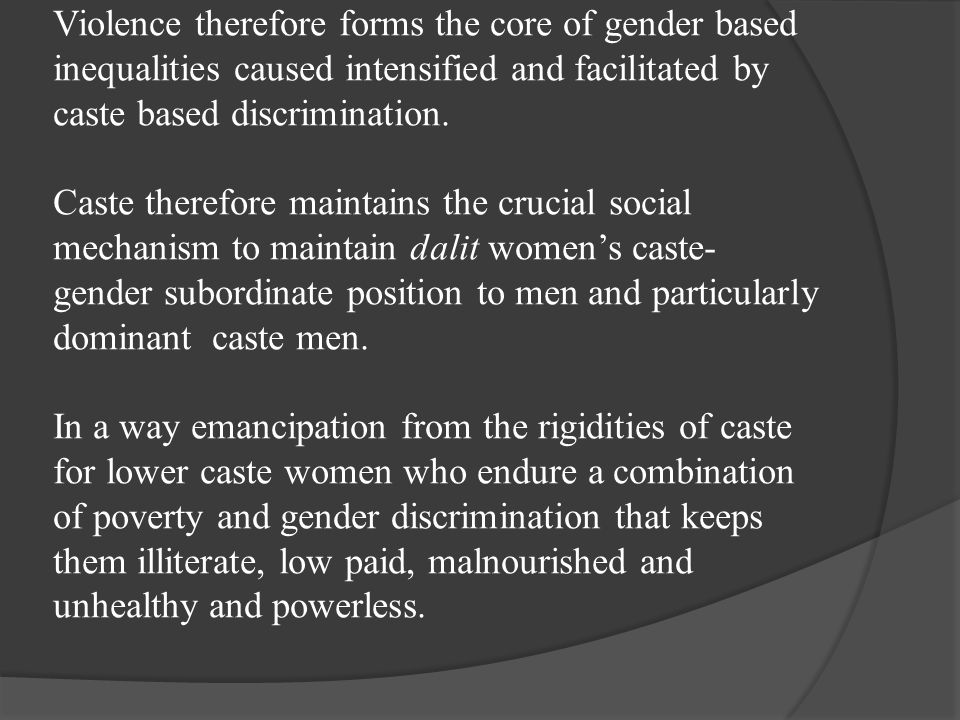 Violence therefore forms the core of gender based inequalities caused intensified and facilitated by caste based discrimination.
