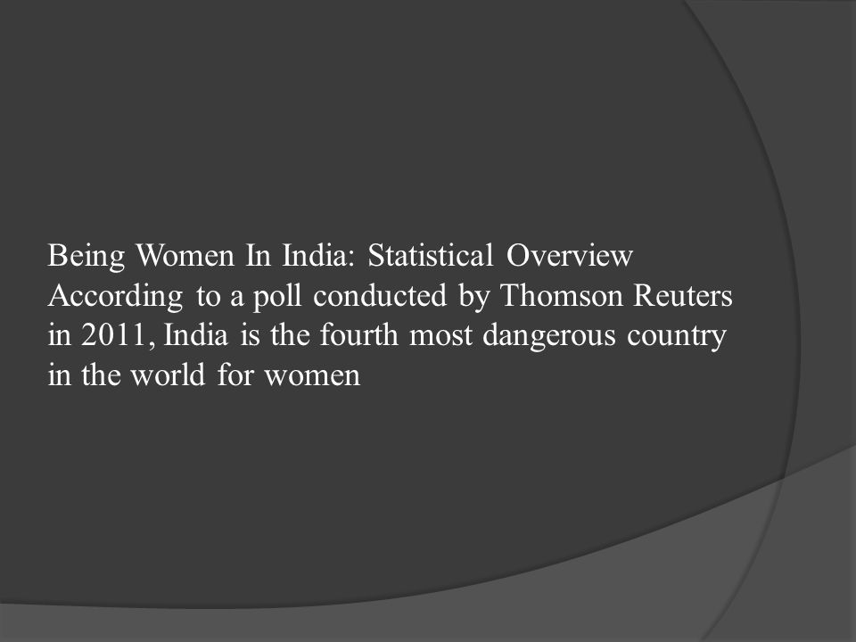 Being Women In India: Statistical Overview According to a poll conducted by Thomson Reuters in 2011, India is the fourth most dangerous country in the world for women