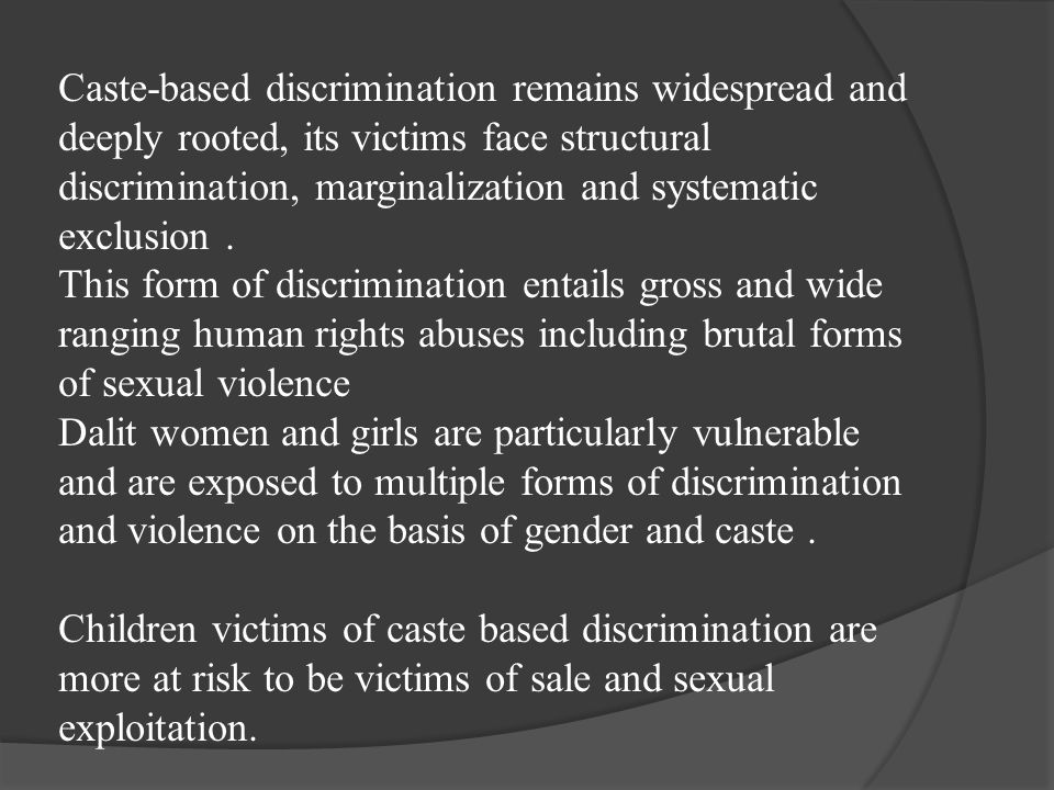Caste-based discrimination remains widespread and deeply rooted, its victims face structural discrimination, marginalization and systematic exclusion .