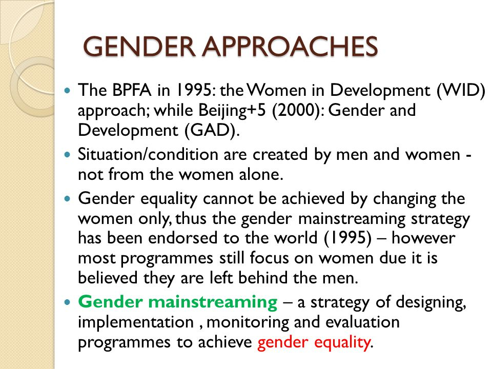 GENDER APPROACHES The BPFA in 1995: the Women in Development (WID) approach; while Beijing+5 (2000): Gender and Development (GAD).