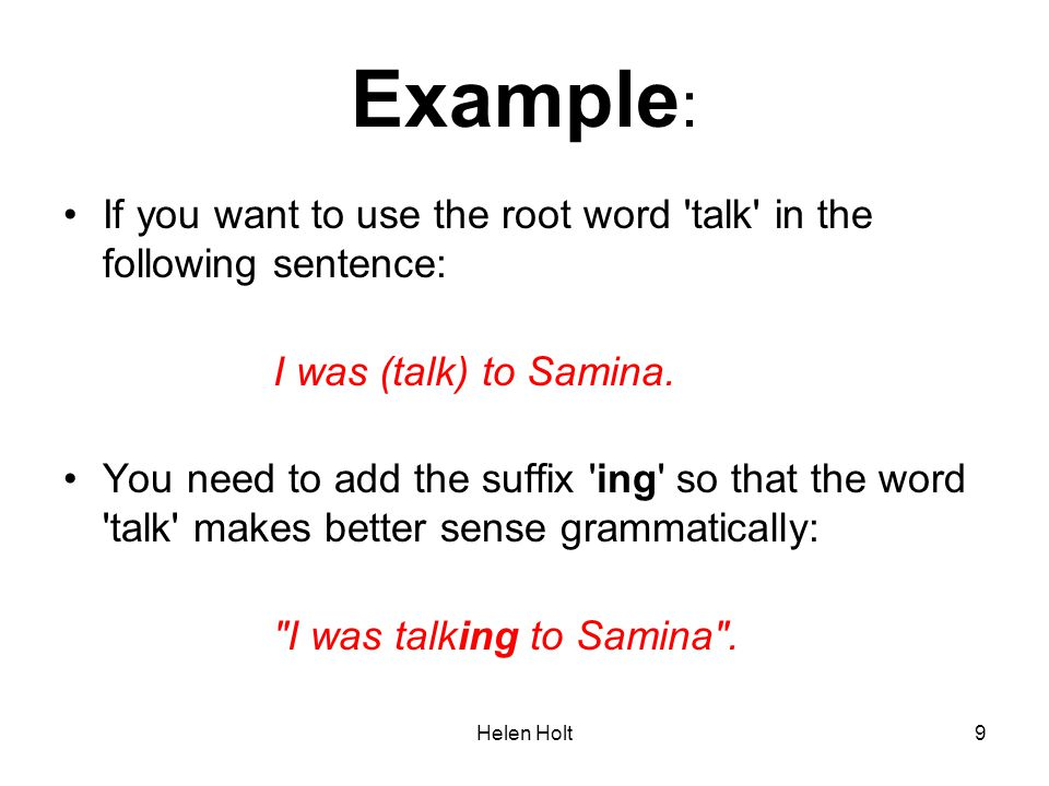 Example: If you want to use the root word talk in the following sentence: I was (talk) to Samina.