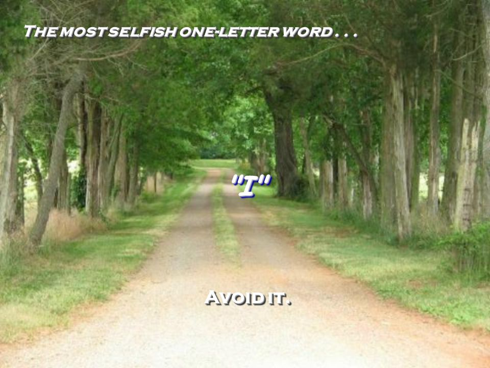 The most selfish one-letter word . . .