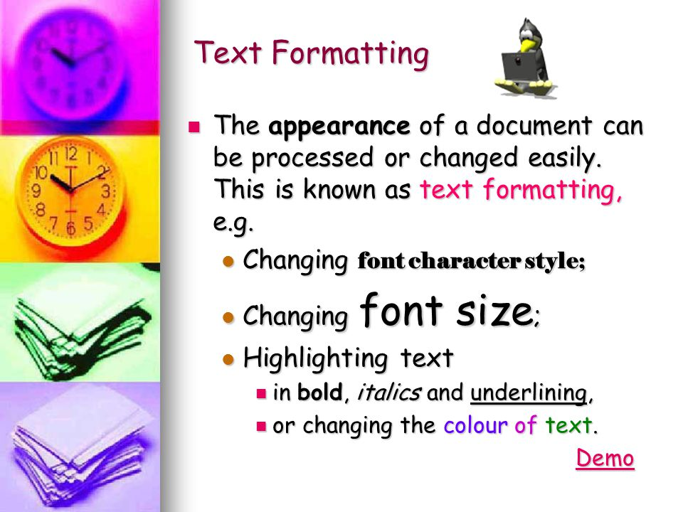 Text Formatting The appearance of a document can be processed or changed easily. This is known as text formatting, e.g.