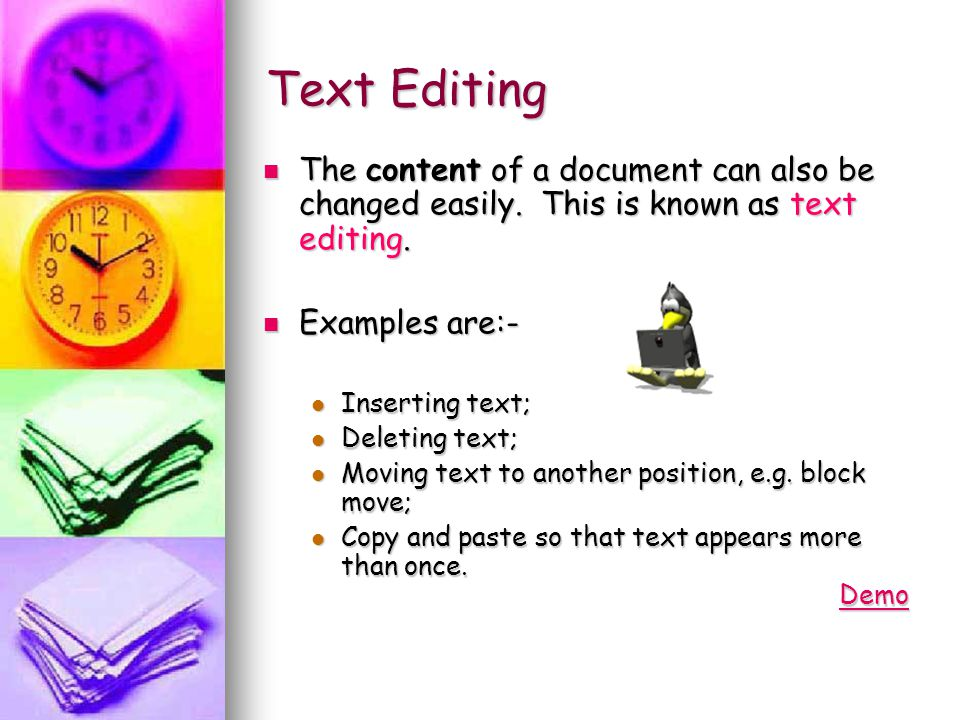 Text Editing The content of a document can also be changed easily. This is known as text editing. Examples are:-