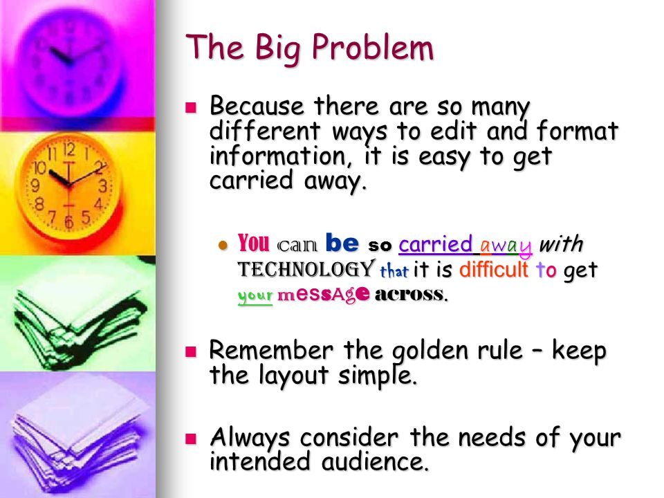 The Big Problem Because there are so many different ways to edit and format information, it is easy to get carried away.