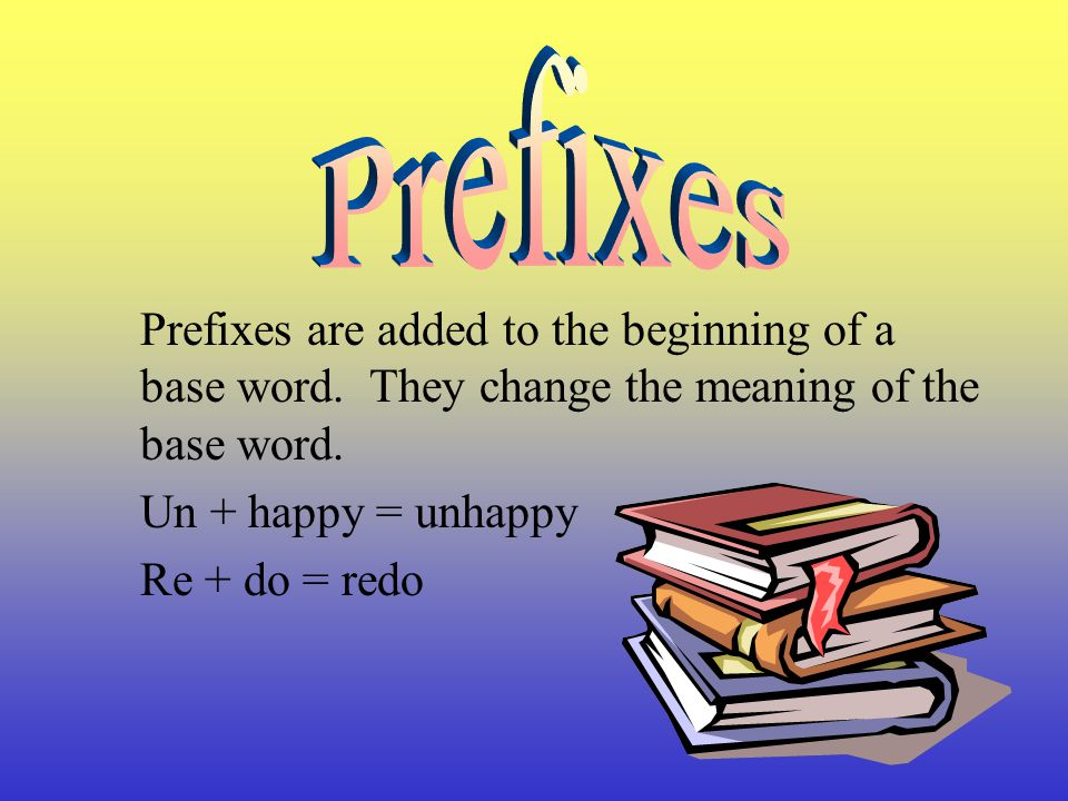 Prefixes Prefixes are added to the beginning of a base word. They change the meaning of the base word.