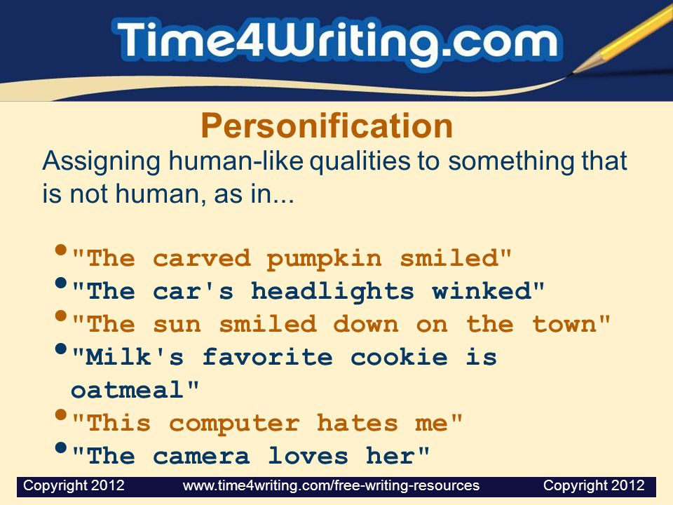 Personification Assigning human-like qualities to something that is not human, as in... The carved pumpkin smiled