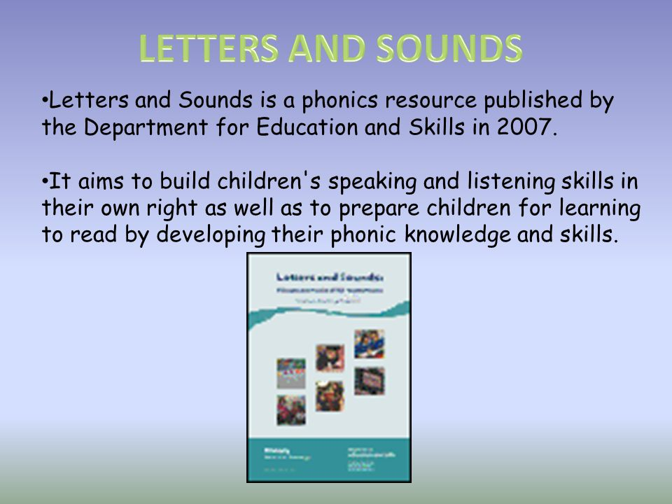 LETTERS AND SOUNDS Letters and Sounds is a phonics resource published by the Department for Education and Skills in 2007.