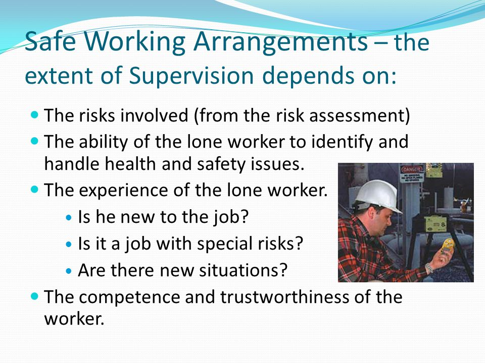 Safe Working Arrangements – the extent of Supervision depends on: