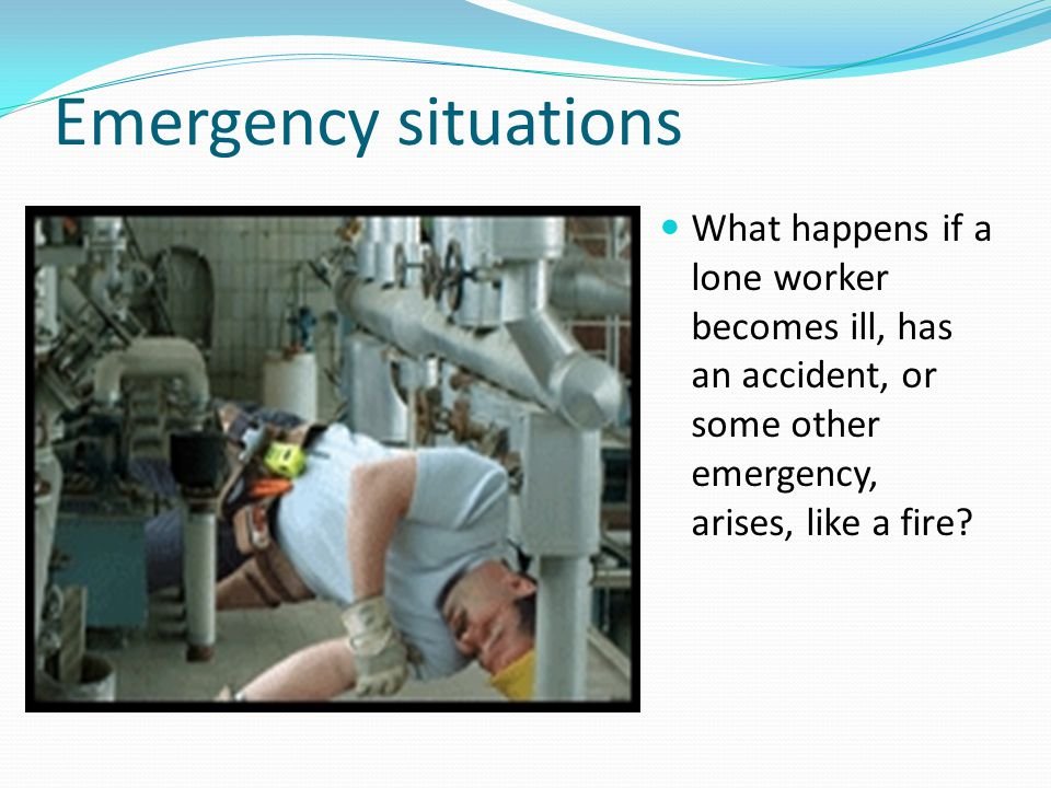 Emergency situations What happens if a lone worker becomes ill, has an accident, or some other emergency, arises, like a fire
