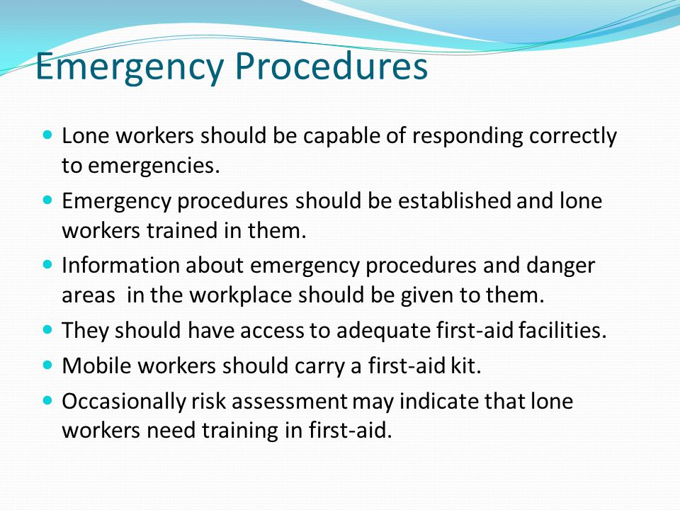 Emergency Procedures Lone workers should be capable of responding correctly to emergencies.