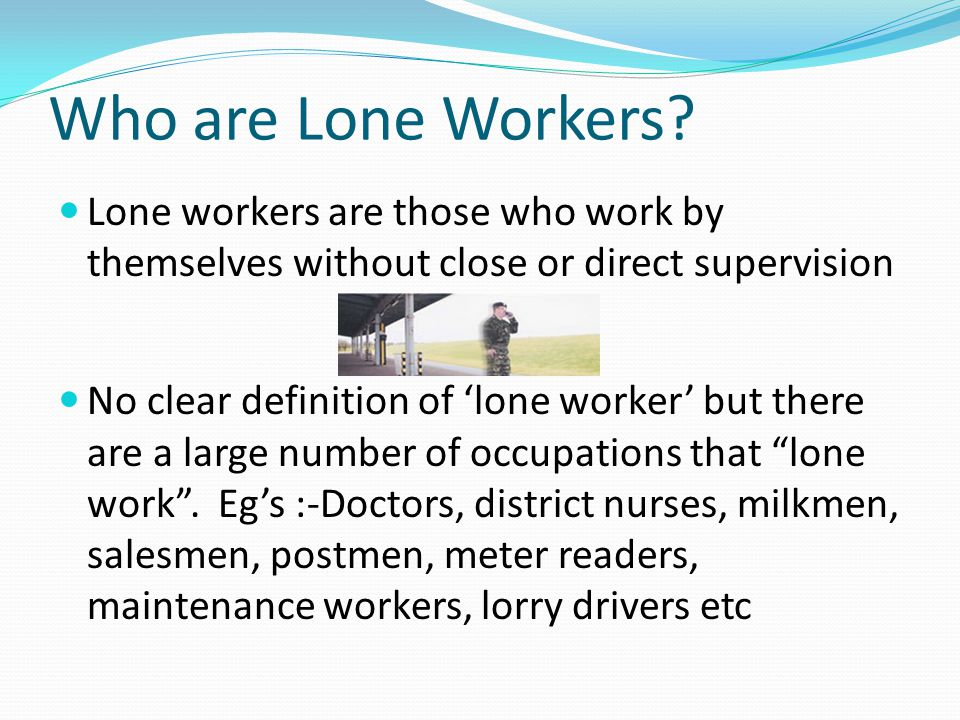 Who are Lone Workers Lone workers are those who work by themselves without close or direct supervision.