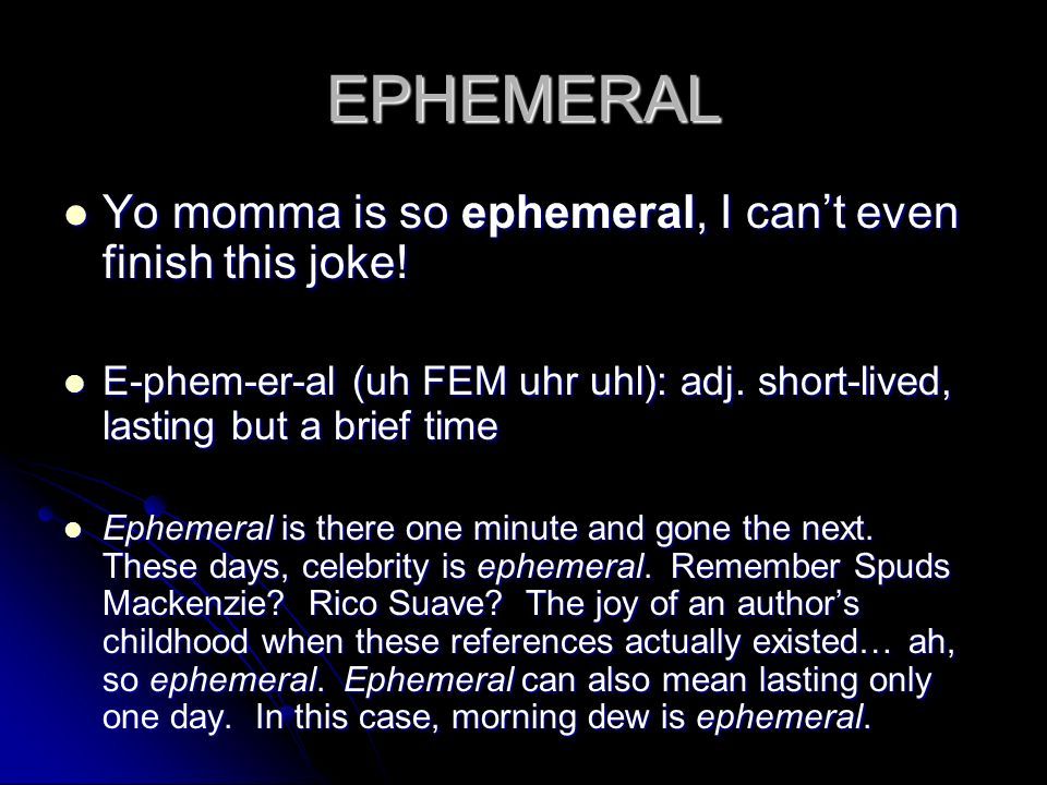 EPHEMERAL Yo momma is so ephemeral, I can't even finish this joke!