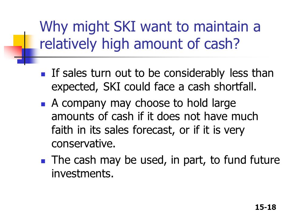 Why might SKI want to maintain a relatively high amount of cash
