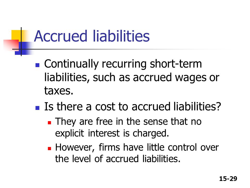 Accrued liabilities Continually recurring short-term liabilities, such as accrued wages or taxes. Is there a cost to accrued liabilities
