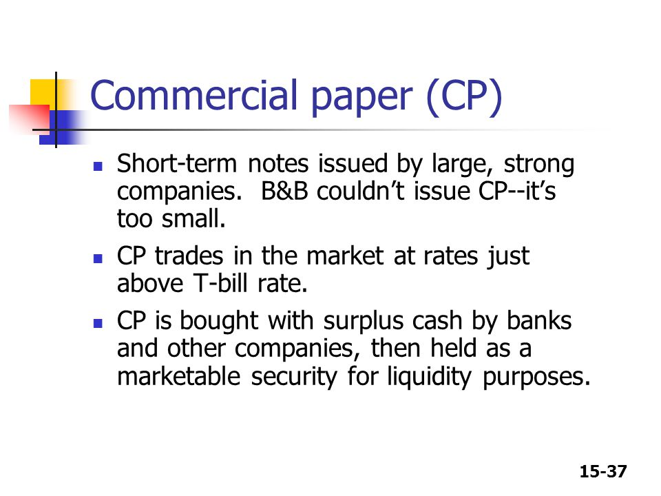 Commercial paper (CP) Short-term notes issued by large, strong companies. B&B couldn't issue CP--it's too small.