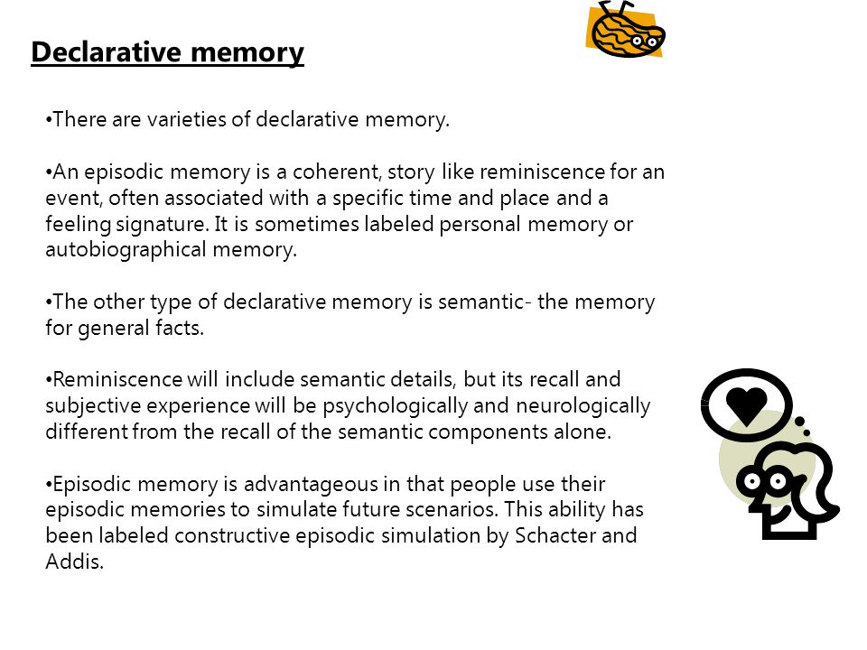Declarative memory There are varieties of declarative memory.