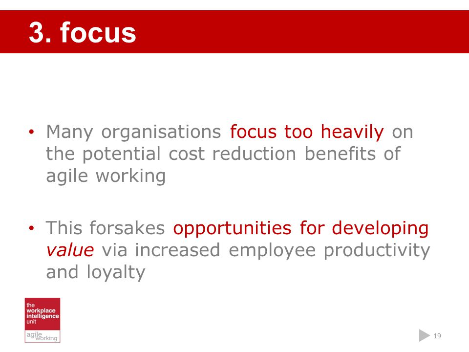 3. focus Many organisations focus too heavily on the potential cost reduction benefits of agile working.