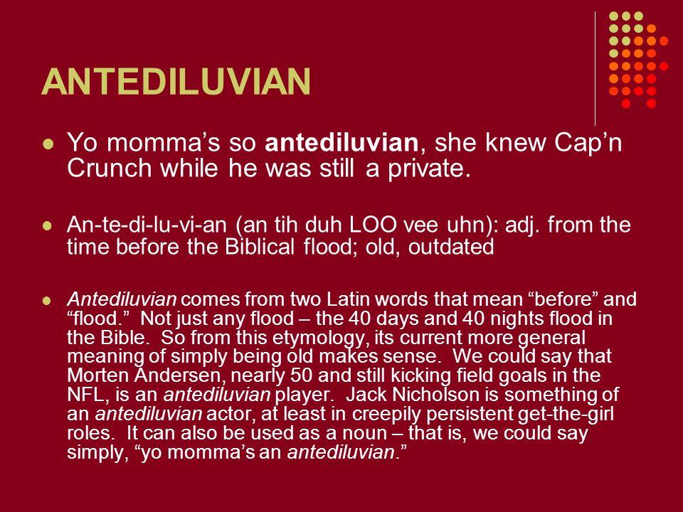 ANTEDILUVIAN Yo momma's so antediluvian, she knew Cap'n Crunch while he was still a private.