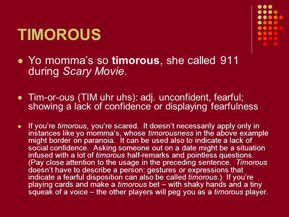 TIMOROUS Yo momma's so timorous, she called 911 during Scary Movie.