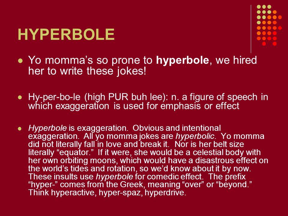 HYPERBOLE Yo momma's so prone to hyperbole, we hired her to write these jokes!