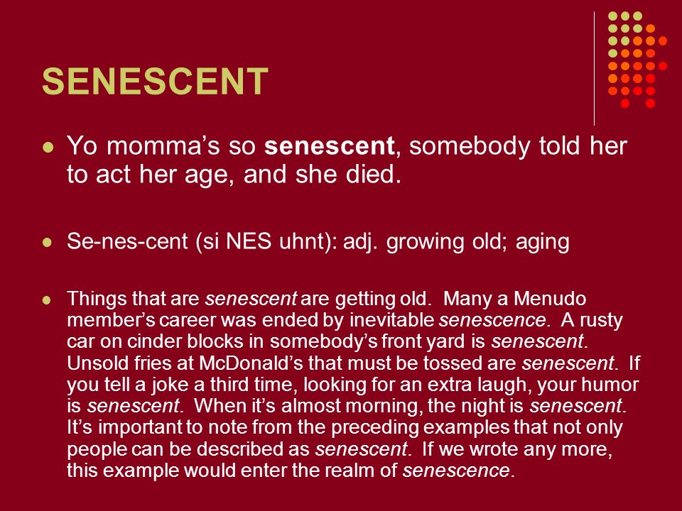 SENESCENT Yo momma's so senescent, somebody told her to act her age, and she died. Se-nes-cent (si NES uhnt): adj. growing old; aging.