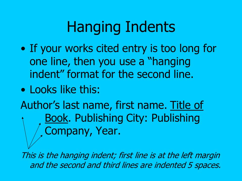 Hanging Indents If your works cited entry is too long for one line, then you use a hanging indent format for the second line.