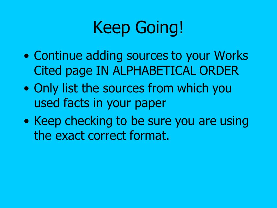 Keep Going! Continue adding sources to your Works Cited page IN ALPHABETICAL ORDER. Only list the sources from which you used facts in your paper.