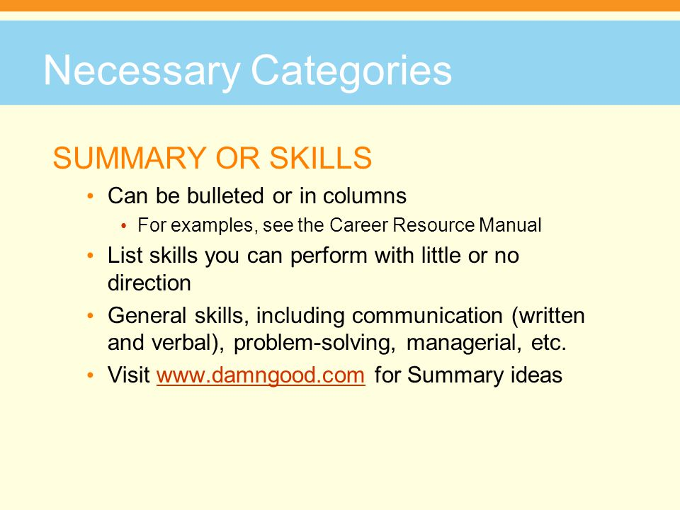 Necessary Categories SUMMARY OR SKILLS Can be bulleted or in columns